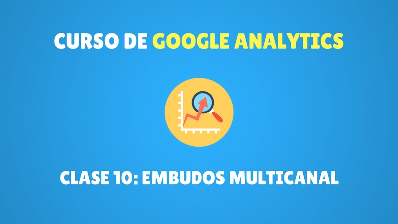 Curso Google Analytics #10. Embudos multicanal en Google Analytics (PREMIUM)