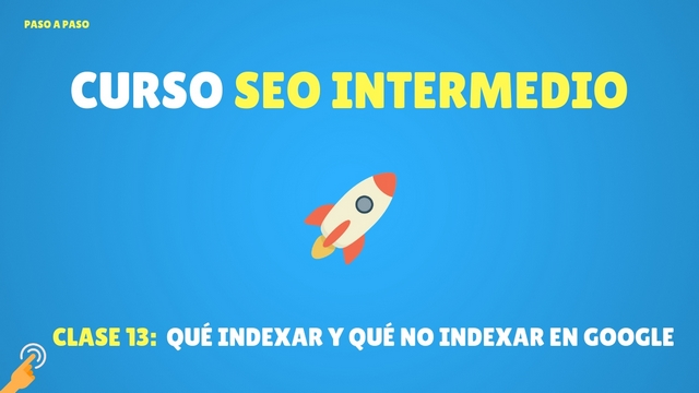 Curso SEO Intermedio #13: Qué indexar y qué no indexar en Google